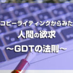 コピーライティング視点での人間の欲求~GDTの法則~