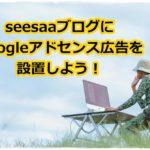 Googleアドセンスの広告をseesaaブログに設置する方法